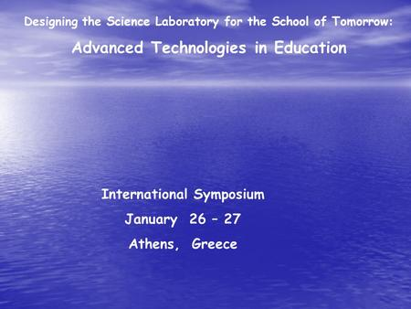 International Symposium January 26 – 27 Athens, Greece Designing the Science Laboratory for the School of Tomorrow: Advanced Technologies in Education.