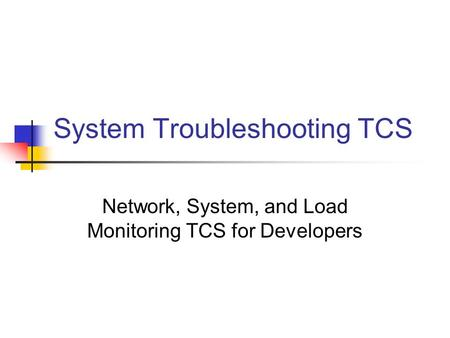 System Troubleshooting TCS Network, System, and Load Monitoring TCS for Developers.