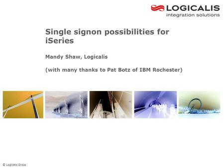 © Logicalis Group Single signon possibilities for iSeries Mandy Shaw, Logicalis (with many thanks to Pat Botz of IBM Rochester)