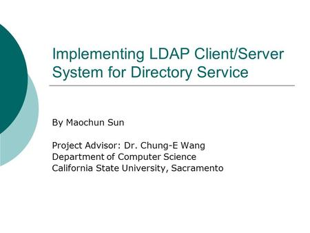 Implementing LDAP Client/Server System for Directory Service By Maochun Sun Project Advisor: Dr. Chung-E Wang Department of Computer Science California.