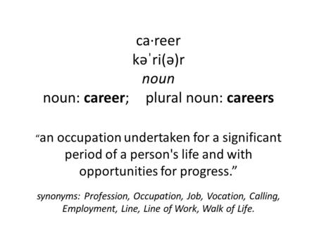 "Ca·reer kəˈri(ə)r noun noun: career; plural noun: careers "" an occupation undertaken for a significant period of a person's life and with opportunities."