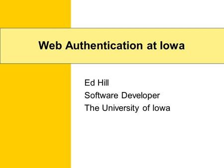 Web Authentication at Iowa Ed Hill Software Developer The University of Iowa.