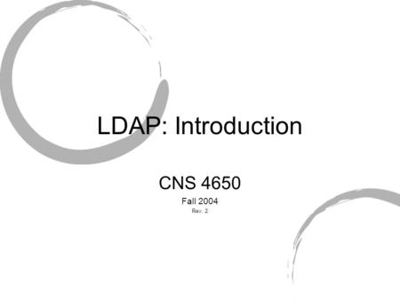 LDAP: Introduction CNS 4650 Fall 2004 Rev. 2. LDAP History Simplify directory access protocol Front-end to X.500 Developed my UMich.