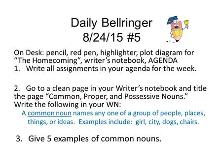 "Daily Bellringer 8/24/15 #5 On Desk: pencil, red pen, highlighter, plot diagram for ""The Homecoming"", writer's notebook, AGENDA 1. Write all assignments."