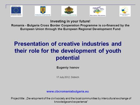 Presentation of creative industries and their role for the development of youth potential Eugeniy Ivanov 17 July 2012, Dobrich Investing in your future!