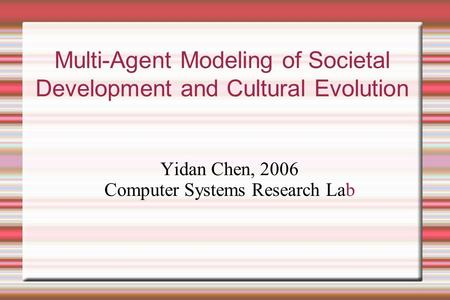 Multi-Agent Modeling of Societal Development and Cultural Evolution Yidan Chen, 2006 Computer Systems Research Lab.
