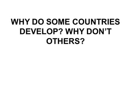 WHY DO SOME COUNTRIES DEVELOP? WHY DON'T OTHERS?.