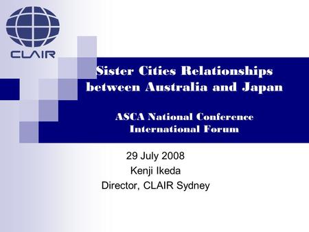 Sister Cities Relationships between Australia and Japan ASCA National Conference International Forum 29 July 2008 Kenji Ikeda Director, CLAIR Sydney.