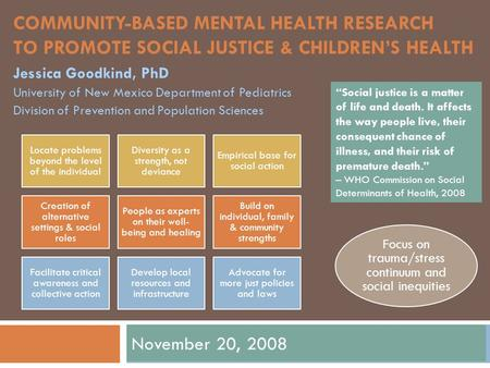 COMMUNITY-BASED MENTAL HEALTH RESEARCH TO PROMOTE SOCIAL JUSTICE & CHILDREN'S HEALTH November 20, 2008 Jessica Goodkind, PhD University of New Mexico Department.