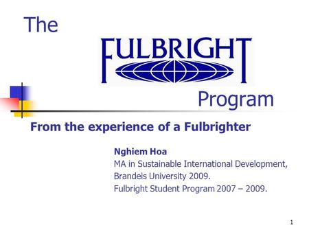 1 The Program From the experience of a Fulbrighter Nghiem Hoa MA in Sustainable International Development, Brandeis University 2009. Fulbright Student.