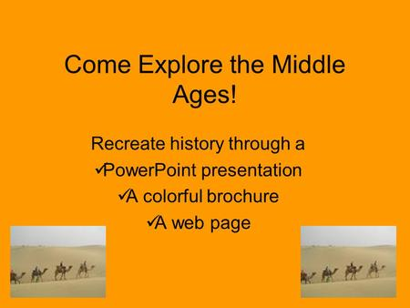 Come Explore the Middle Ages! Recreate history through a PowerPoint presentation A colorful brochure A web page.