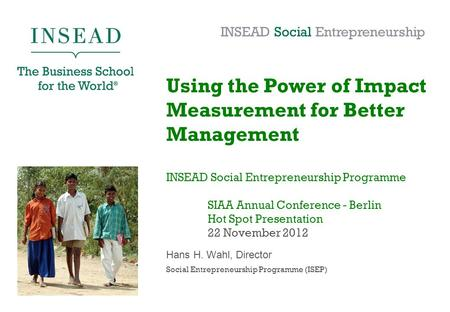 Using the Power of Impact Measurement for Better Management INSEAD Social Entrepreneurship Programme SIAA Annual Conference - Berlin Hot Spot Presentation.