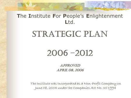 The Institute For People's Enlightenment Ltd. The Institute was Incorporated as a Non-Profit Company on June 08, 2004 under the Companies Act No. 35 1994.