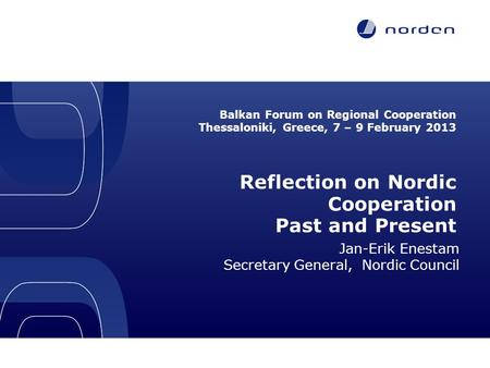 Balkan Forum on Regional Cooperation Thessaloniki, Greece, 7 – 9 February 2013 Reflection on Nordic Cooperation Past and Present Jan-Erik Enestam Secretary.