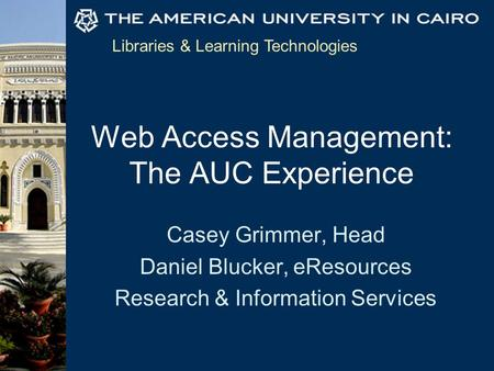 Libraries & Learning Technologies Web Access Management: The AUC Experience Casey Grimmer, Head Daniel Blucker, eResources Research & Information Services.