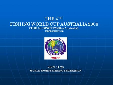 THE 4 TH FISHING WORLD CUP AUSTRALIA 2008 ( THE 4th SFWCC 2008 in Australia ) (PROPOSED PLAN) 2007.11.20 WORLD SPORTS FISHING FEDERATION.