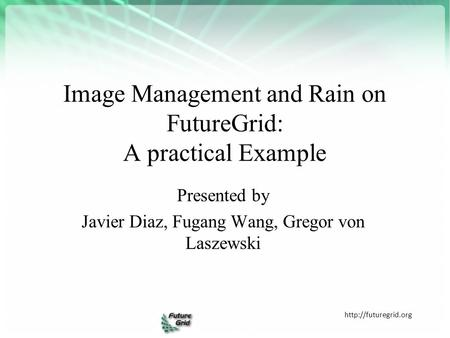 Image Management and Rain on FutureGrid: A practical Example  Presented by Javier Diaz, Fugang Wang, Gregor von Laszewski.