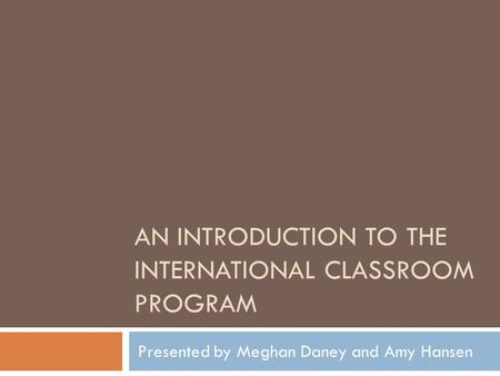 AN INTRODUCTION TO THE INTERNATIONAL CLASSROOM PROGRAM Presented by Meghan Daney and Amy Hansen.