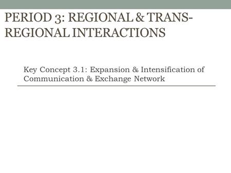 PERIOD 3: REGIONAL & TRANS- REGIONAL INTERACTIONS Key Concept 3.1: Expansion & Intensification of Communication & Exchange Network.