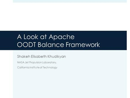 Shakeh Elisabeth Khudikyan NASA Jet Propulsion Laboratory, California Institute of Technology A Look at Apache OODT Balance Framework.
