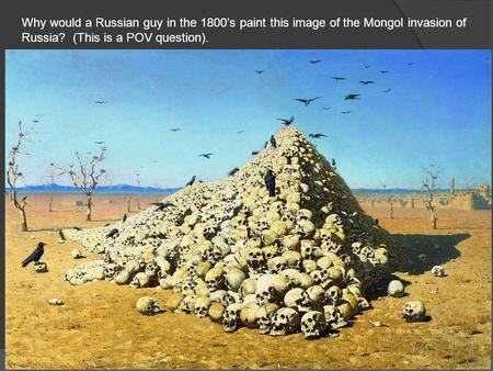 Why would a Russian guy in the 1800's paint this image of the Mongol invasion of Russia? (This is a POV question).