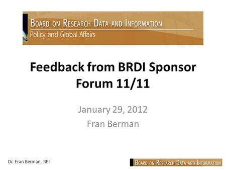 Dr. Fran Berman, RPI Feedback from BRDI Sponsor Forum 11/11 January 29, 2012 Fran Berman.