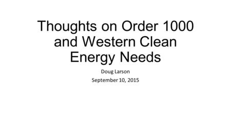 Thoughts on Order 1000 and Western Clean Energy Needs Doug Larson September 10, 2015.