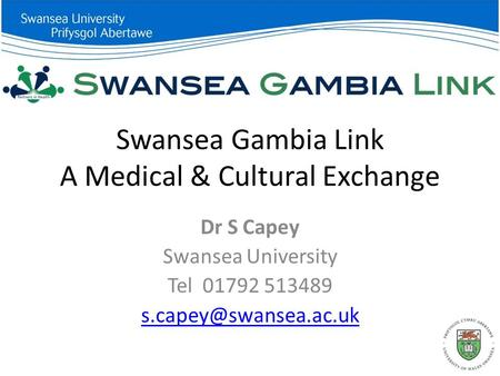 Swansea Gambia Link A Medical & Cultural Exchange Dr S Capey Swansea University Tel 01792 513489