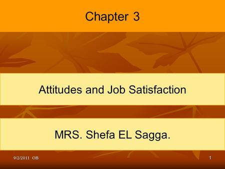 1 Chapter 3 Attitudes and Job Satisfaction MRS. Shefa EL Sagga. 9/2/2011 OB.