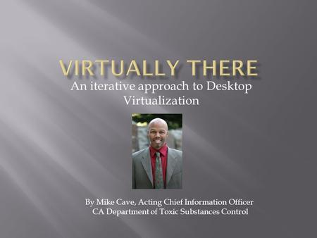 An iterative approach to Desktop Virtualization By Mike Cave, Acting Chief Information Officer CA Department of Toxic Substances Control.