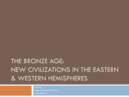 THE BRONZE AGE: NEW CIVILIZATIONS IN THE EASTERN & WESTERN HEMISPHERES Mr. Ermer Miami Beach Senior High School World History AP.