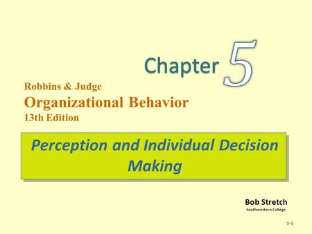 Bob Stretch Southwestern College Robbins & Judge Organizational Behavior 13th Edition Perception and Individual Decision Making 5-0.