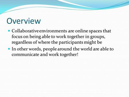 Overview Collaborative environments are online spaces that focus on being able to work together in groups, regardless of where the participants might be.