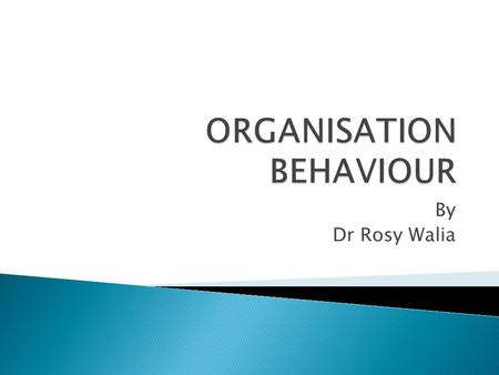 "By Dr Rosy Walia. ""Organisation Behaviour is concerned with the study of what people do in an organisation and how that behaviour affects the performance."