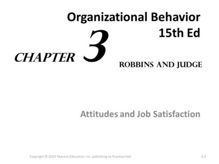 Organizational Behavior 15th Ed Attitudes and Job Satisfaction Copyright © 2013 Pearson Education, Inc. publishing as Prentice Hall3-1 Robbins and Judge.
