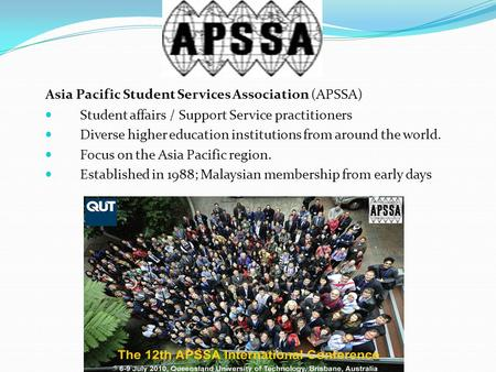 Asia Pacific Student Services Association (APSSA) Student affairs / Support Service practitioners Diverse higher education institutions from around the.