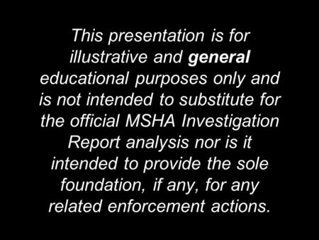 This presentation is for illustrative and general educational purposes only and is not intended to substitute for the official MSHA Investigation Report.