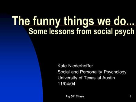 Psy 301 Chase1 The funny things we do... Some lessons from social psych Kate Niederhoffer Social and Personality Psychology University of Texas at Austin.