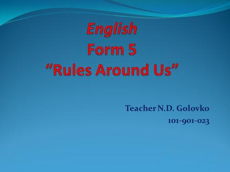 Teacher N.D. Golovko 101-901-023 Agreement ( Paraphrase Rules for students) 1.Be on time and come prepared (we must..) 2.Raise hands before speaking.