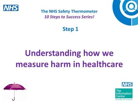Step 1 The NHS Safety Thermometer 10 Steps to Success Series! Understanding how we measure harm in healthcare Welcome to this recording on the NHS.