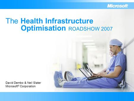 The Health Infrastructure Optimisation ROADSHOW 2007 David Dembo & Neil Slater Microsoft ® Corporation.