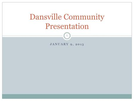 1 JANUARY 9, 2013 Dansville Community Presentation.