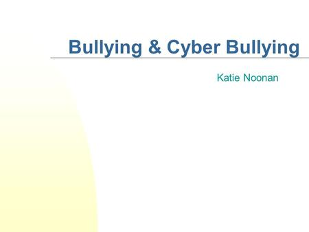 Bullying & Cyber Bullying Katie Noonan. Topics Covered Tonight… We're going to… Discuss our experiences & ideas about bullying Look at the different types.