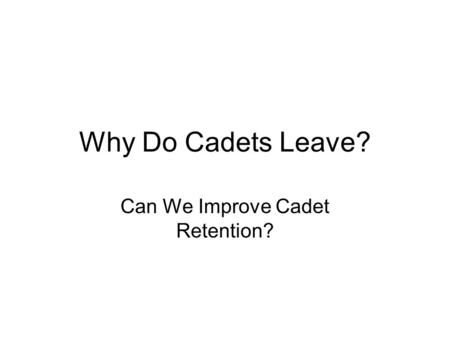 Why Do Cadets Leave? Can We Improve Cadet Retention?