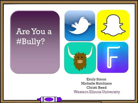 + Are You a #Bully? Emily Simon Michelle Hutchison Christi Reed Western Illinois University.
