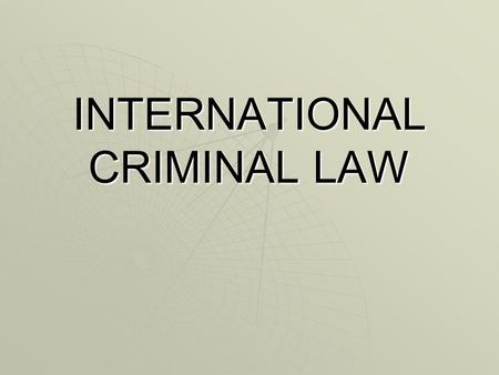 INTERNATIONAL CRIMINAL LAW. COURSE STRUCTURE I. GENERAL PRINCIPLES OF INTERNATIONAL CRIMINAL LAW II. SPECIFIC APPLICATIONS III. INTERNATIONAL CRIMINAL.