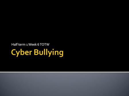 Half term 1 Week 6 TOTW. What exactly is CYBER BULLYING? Have you ever been CYBER BULLIED? Have you ever been guilty of saying something online that could.