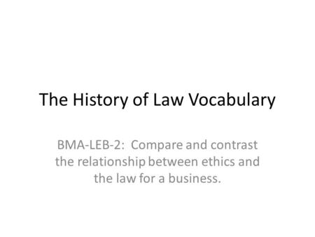 The History of Law Vocabulary BMA-LEB-2: Compare and contrast the relationship between ethics and the law for a business.