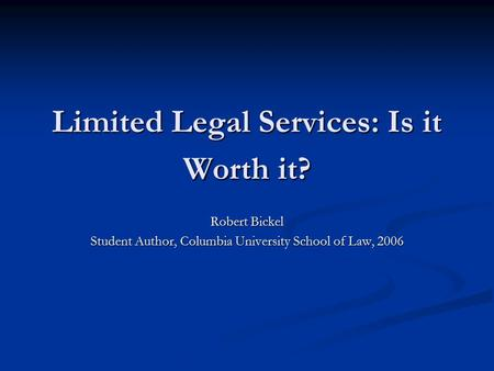 Limited Legal Services: Is it Worth it? Robert Bickel Student Author, Columbia University School of Law, 2006.