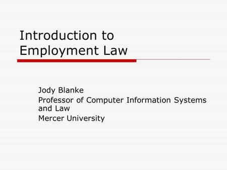 Introduction to Employment Law Jody Blanke Professor of Computer Information Systems and Law Mercer University.